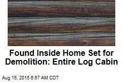 Found Inside Home Set for Demolition: Entire Log Cabin