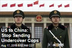 US to China: Stop Sending Undercover Cops