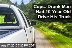 Cops: Drunk Man Had 10-Year-Old Drive His Truck