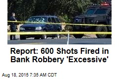 Report: 600 Shots Fired in Bank Robbery 'Excessive'