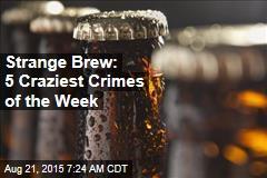Strange Brew: 5 Craziest Crimes of the Week