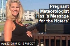 Pregnant Meteorologist Has 'a Message for the Haters'