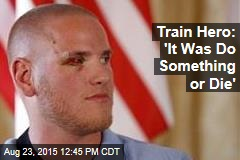 Train Hero: 'It Was Do Something or Die'