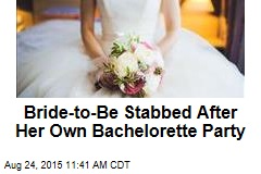Bride-to-Be Stabbed After Her Own Bachelorette Party