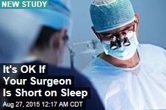 It's OK If Your Surgeon Is Short on Sleep