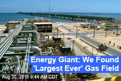 Energy Giant: We Found 'Largest Ever' Gas Field