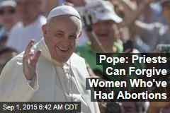 Pope: Priests Can Forgive Women Who've Had Abortions