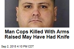 Man Cops Killed With Arms Raised May Have Had Knife