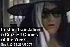 Lost in Translation: 5 Craziest Crimes of the Week