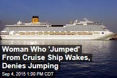 Woman Who 'Jumped' From Cruise Ship Wakes, Denies Jumping