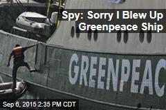 Spy: Sorry I Blew Up Greenpeace Ship