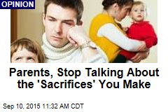 Parents, Stop Talking About the 'Sacrifices' You Make