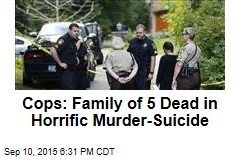 Cops: Family of 5 Dead in Horrific Murder-Suicide