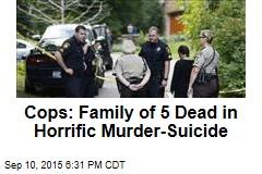 Cops: Family of 5 Dead in Horrific Murder-Suicide