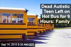 Dead Autistic Teen Left on Hot Bus for 9 Hours: Family