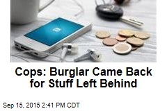 Cops: Burglar Came Back for Stuff Left Behind