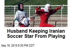 Husband Keeping Iranian Soccer Star From Playing