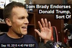 Tom Brady Endorses Donald Trump, Sort Of