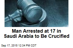 Man Arrested at 17 in Saudi Arabia to Be Crucified