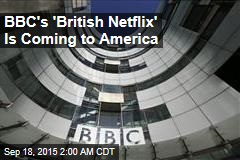BBC Plans 'British Netflix' for US Market