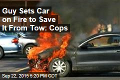 Guy Sets Car on Fire to Save It From Tow: Cops
