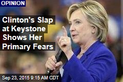 Clinton's Slap at Keystone Shows Her Primary Fears