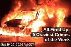 All Fired Up: 5 Craziest Crimes of the Week