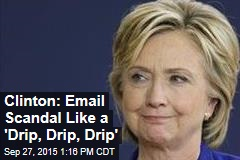 Clinton: Email Scandal Like a 'Drip, Drip, Drip'