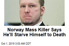 Norway Mass Killer Says He'll Starve Himself to Death
