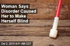 Woman Says Disorder Caused Her to Make Herself Blind