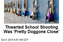 Thwarted School Shooting Was 'Pretty Doggone Close'