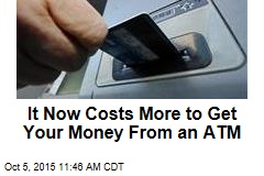 It Now Costs More to Get Your Money From an ATM