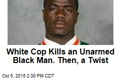 White Cop Kills an Unarmed Black Man. Then, a Twist