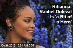 Rihanna: Rachel Dolezal Is 'a Bit of a Hero'