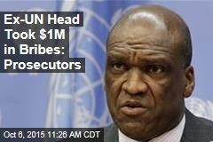 Ex-UN Head Took $1M in Bribes: Prosecutors