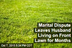 Marital Dispute Leaves Husband Living on Front Lawn for Months