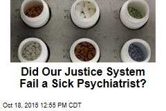 Did Our Justice System Fail a Sick Psychiatrist?