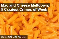 Mac and Cheese Meltdown: 5 Craziest Crimes of Week