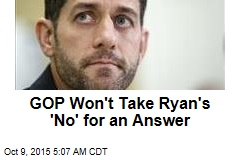 GOP Won't Take Ryan's 'No' for an Answer