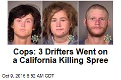 Cops: 3 Drifters Went on a California Killing Spree