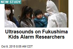 Ultrasounds on Fukushima Kids Alarm Researchers