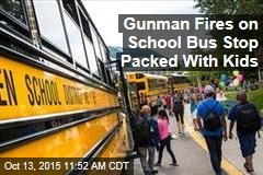 Gunman Fires on School Bus Stop Packed With Kids