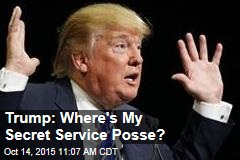 Trump: Where's My Secret Service Posse?