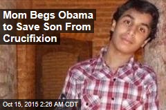 Mom Begs Obama to Save Son From Crucifixion