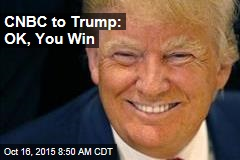 CNBC to Trump: OK, You Win