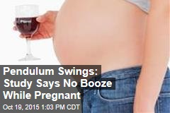 Pendulum Swings: Study Says No Booze While Pregnant