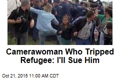 Camerawoman Who Tripped Refugee: I'll Sue Him