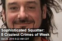 Sophisticated Squatter: 5 Craziest Crimes of Week