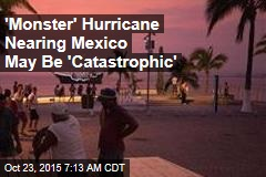 'Monster' Hurricane Nearing Mexico May Be 'Catastrophic'