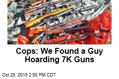 Cops: We Found a Guy Hoarding 7K Guns